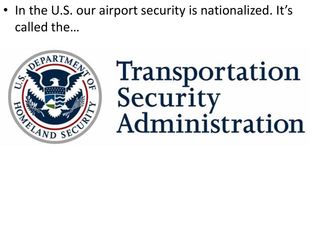 In the U.S. our airport security is nationalized. It's called the…