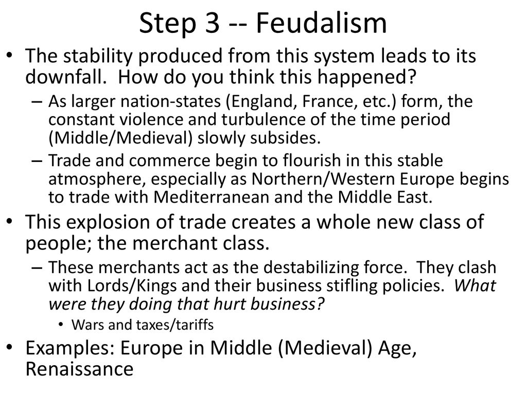 Step 3 -- Feudalism The stability produced from this system leads to its downfall. How do you think this happened
