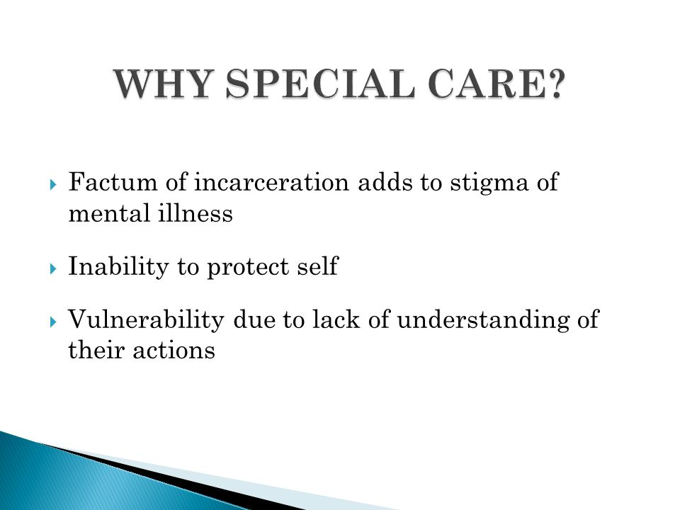 WHY SPECIAL CARE Factum of incarceration adds to stigma of mental illness. Inability to protect self.