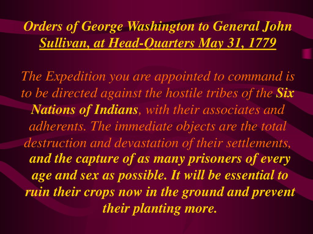 Orders of George Washington to General John Sullivan, at Head-Quarters May 31, 1779 The Expedition you are appointed to command is to be directed against the hostile tribes of the Six Nations of Indians, with their associates and adherents. The immediate objects are the total destruction and devastation of their settlements,