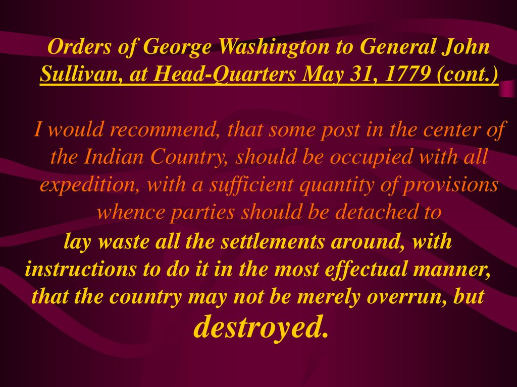 Orders of George Washington to General John Sullivan, at Head-Quarters May 31, 1779 (cont.) I would recommend, that some post in the center of the Indian Country, should be occupied with all expedition, with a sufficient quantity of provisions whence parties should be detached to