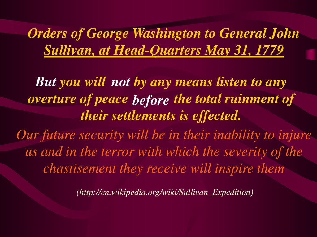 Orders of George Washington to General John Sullivan, at Head-Quarters May 31, 1779 Our future security will be in their inability to injure us and in the terror with which the severity of the chastisement they receive will inspire them (