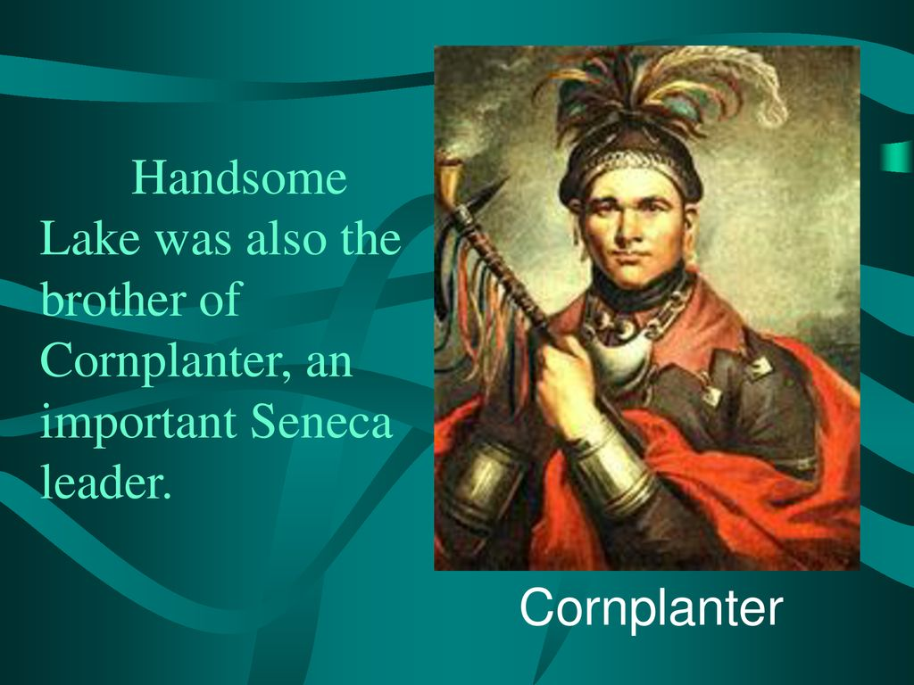Handsome Lake was also the brother of Cornplanter, an important Seneca leader.