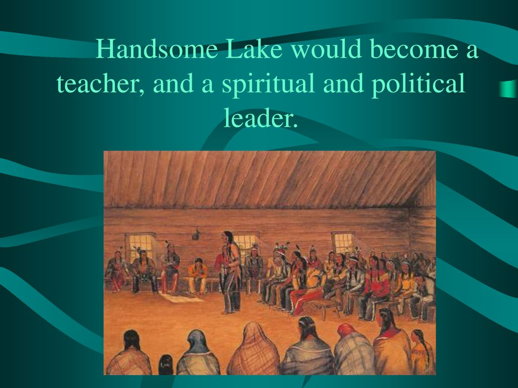 Handsome Lake would become a teacher, and a spiritual and political leader.