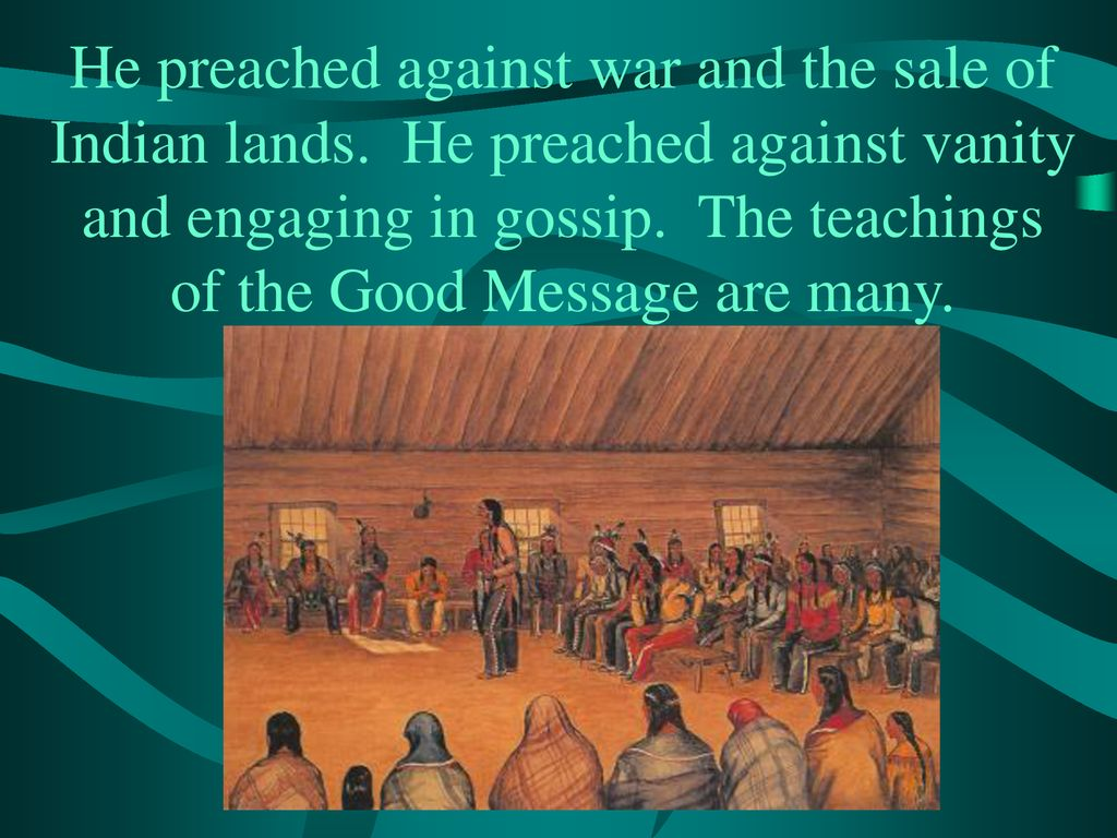 He preached against war and the sale of Indian lands