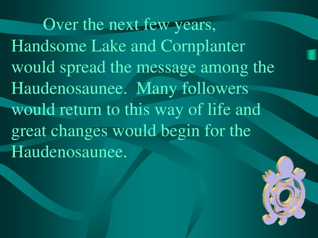 Over the next few years, Handsome Lake and Cornplanter would spread the message among the Haudenosaunee.