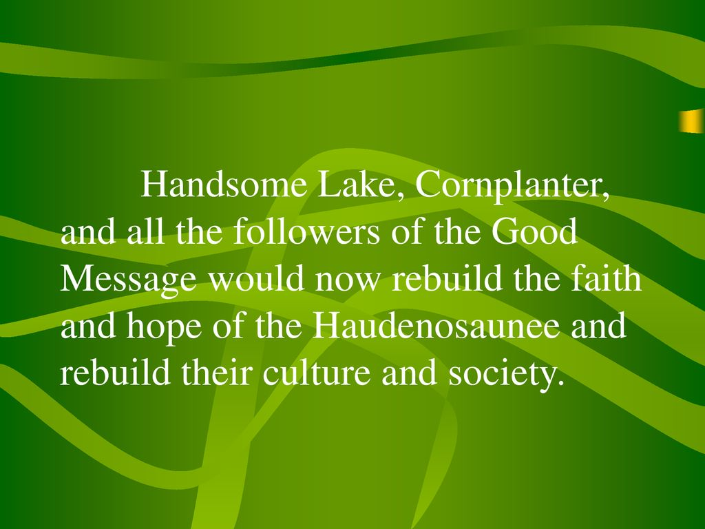 Handsome Lake, Cornplanter, and all the followers of the Good Message would now rebuild the faith and hope of the Haudenosaunee and rebuild their culture and society.
