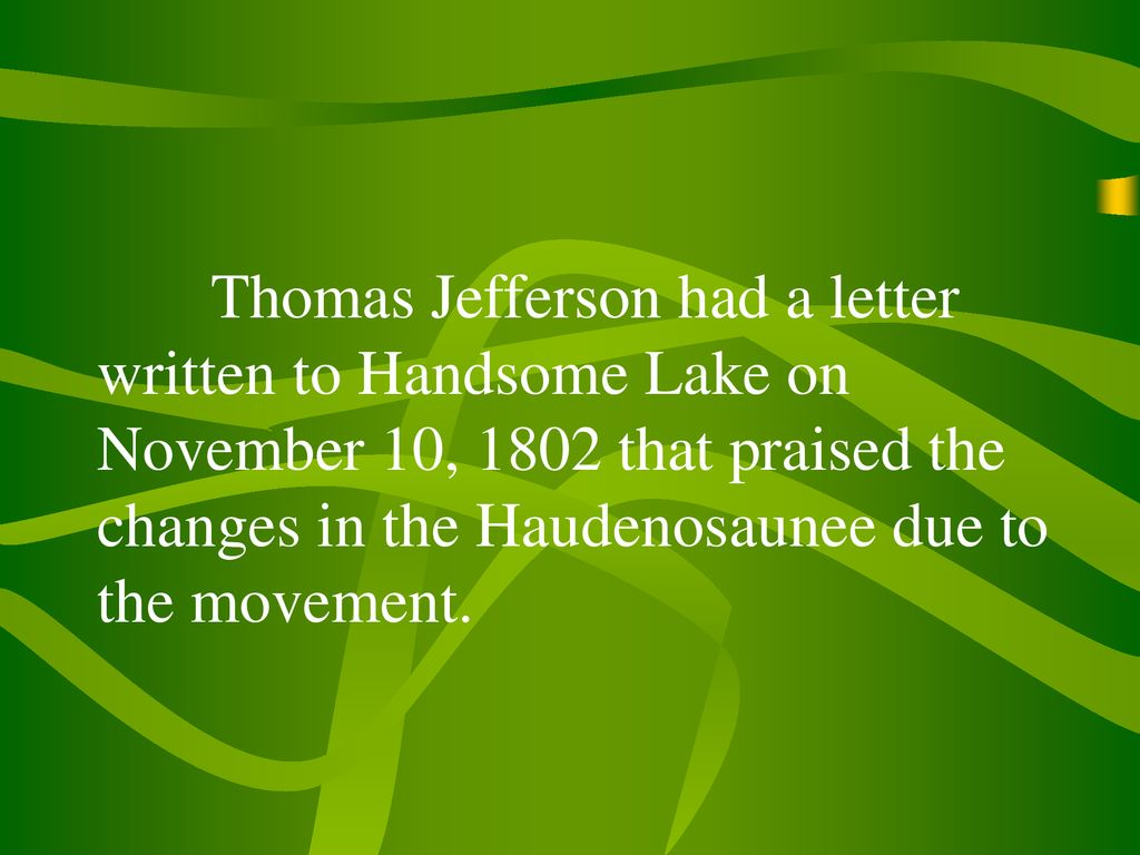 Thomas Jefferson had a letter written to Handsome Lake on November 10, 1802 that praised the changes in the Haudenosaunee due to the movement.