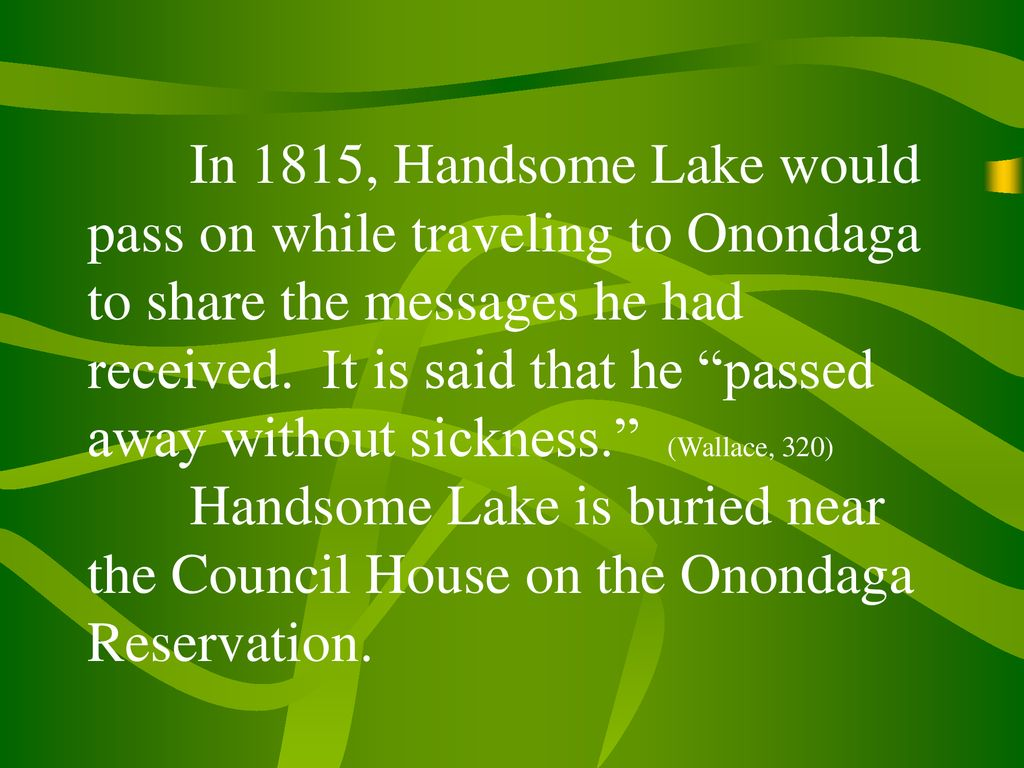 In 1815, Handsome Lake would pass on while traveling to Onondaga to share the messages he had received.