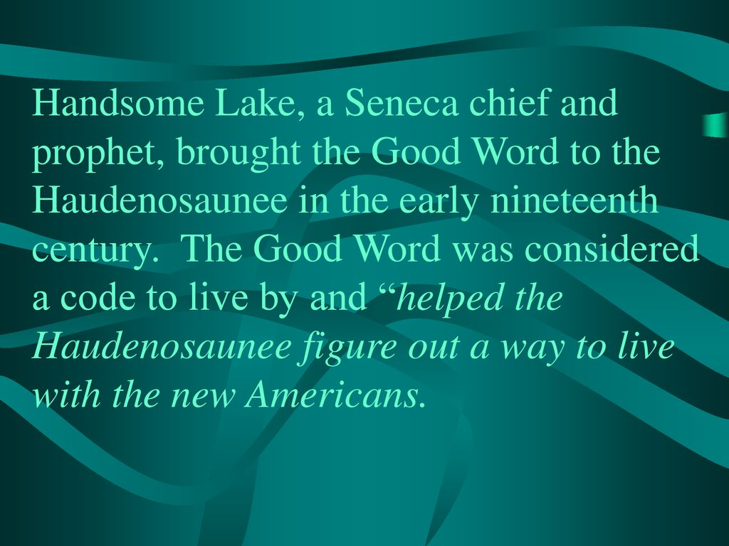 Handsome Lake, a Seneca chief and prophet, brought the Good Word to the Haudenosaunee in the early nineteenth century.