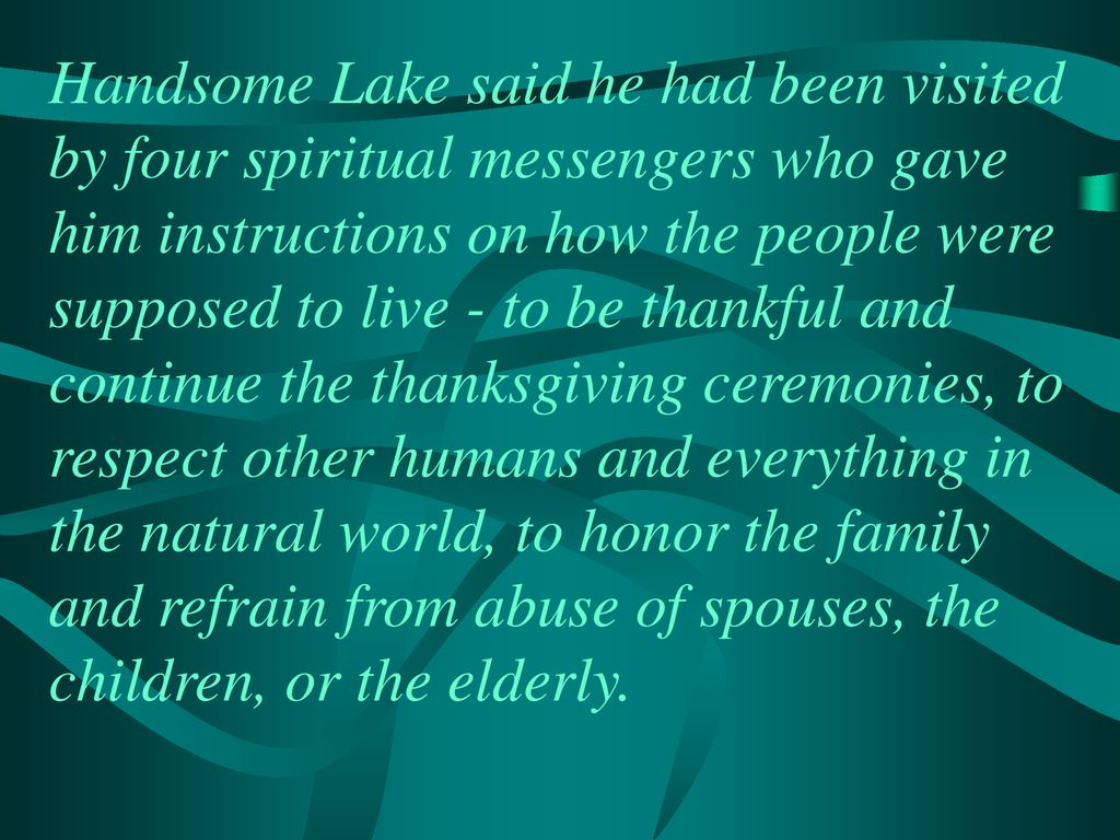 Handsome Lake said he had been visited by four spiritual messengers who gave him instructions on how the people were supposed to live - to be thankful and continue the thanksgiving ceremonies, to respect other humans and everything in the natural world, to honor the family and refrain from abuse of spouses, the children, or the elderly.