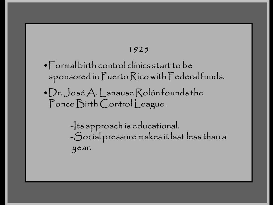 1925 Formal birth control clinics start to be. sponsored in Puerto Rico with Federal funds. Dr. José A. Lanause Rolón founds the.