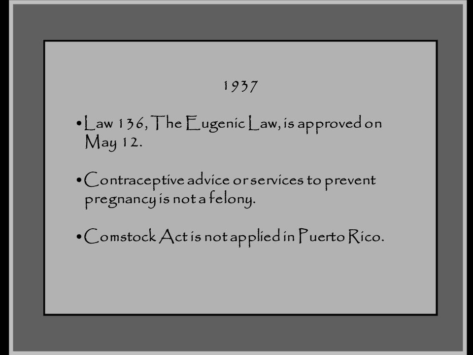 1937 Law 136, The Eugenic Law, is approved on. May 12. Contraceptive advice or services to prevent.