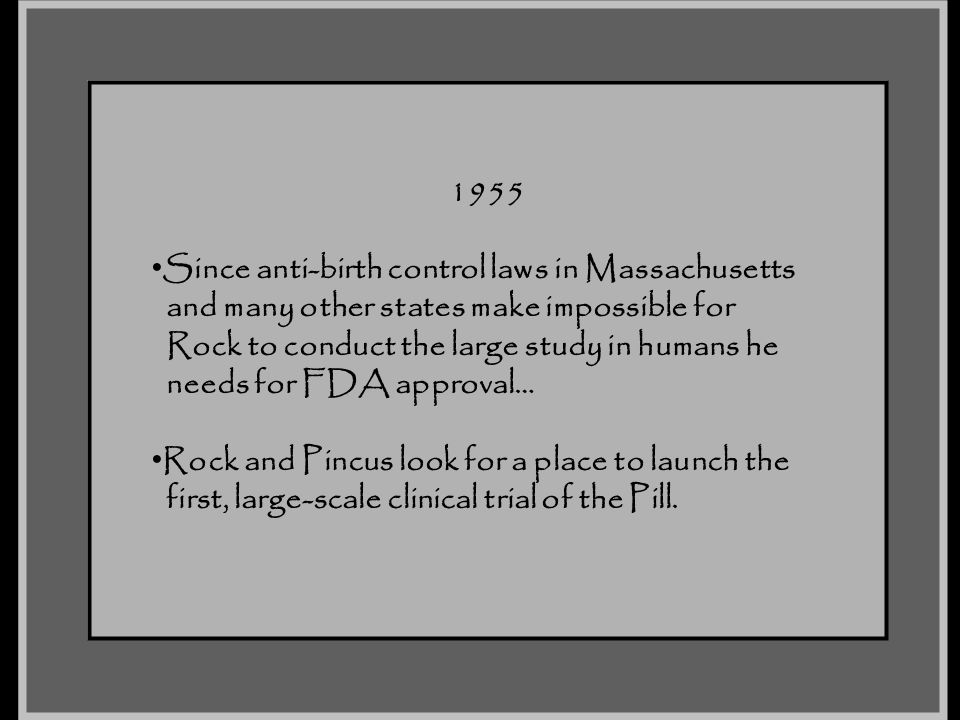 1955 Since anti-birth control laws in Massachusetts. and many other states make impossible for. Rock to conduct the large study in humans he.