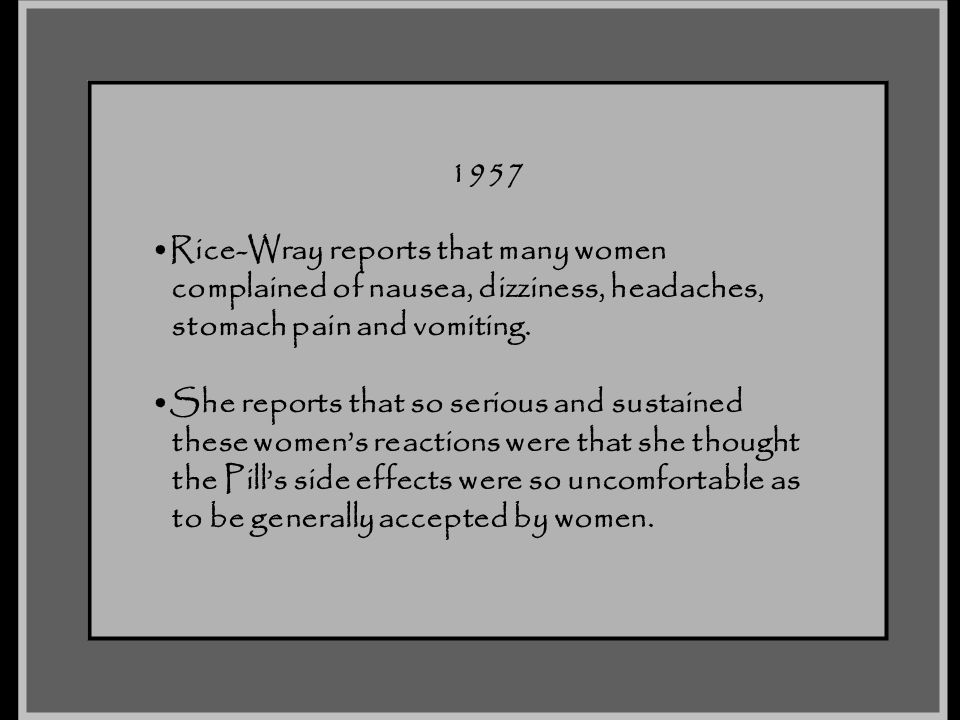 1957 Rice-Wray reports that many women. complained of nausea, dizziness, headaches, stomach pain and vomiting.