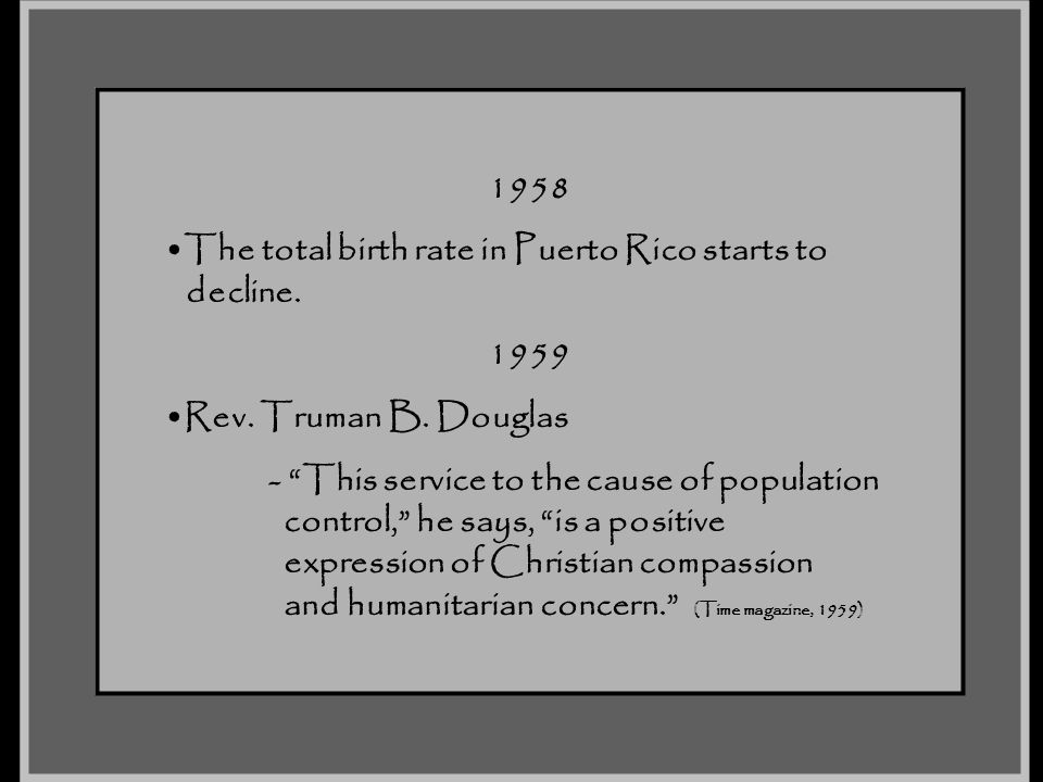 1958 The total birth rate in Puerto Rico starts to. decline. 1959. Rev. Truman B. Douglas. - This service to the cause of population.