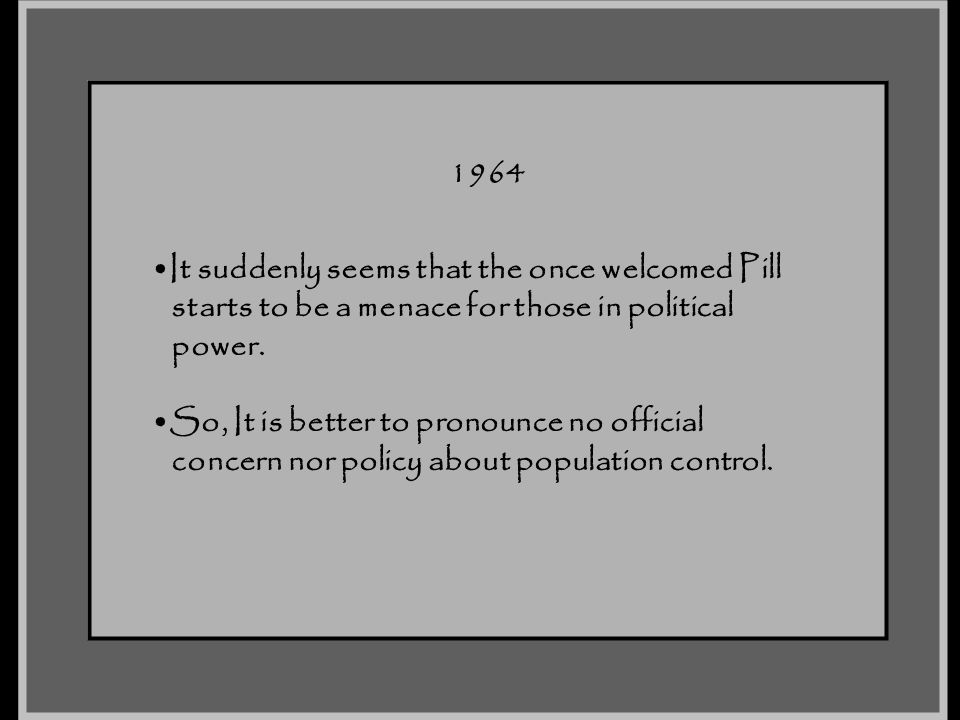 1964 It suddenly seems that the once welcomed Pill. starts to be a menace for those in political. power.