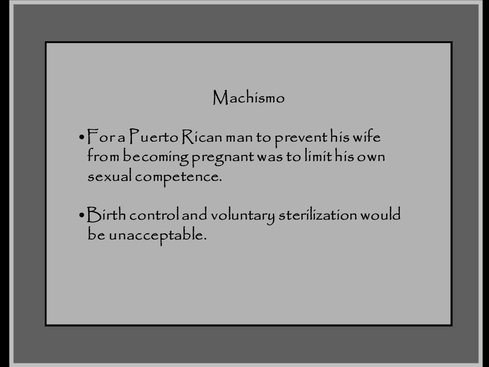 Machismo For a Puerto Rican man to prevent his wife. from becoming pregnant was to limit his own. sexual competence.