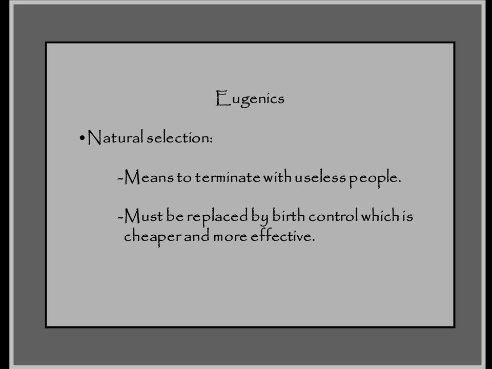 Eugenics Natural selection: -Means to terminate with useless people. -Must be replaced by birth control which is.