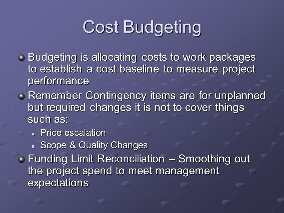 Cost Budgeting Budgeting is allocating costs to work packages to establish a cost baseline to measure project performance.
