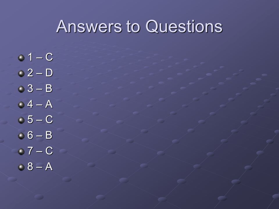 Answers to Questions 1 – C 2 – D 3 – B 4 – A 5 – C 6 – B 7 – C 8 – A