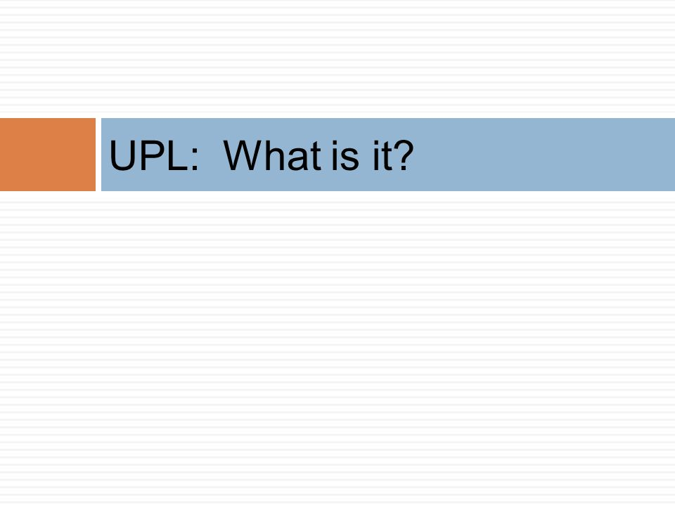 UPL: What is it Where do we find the definition How do I know what it is