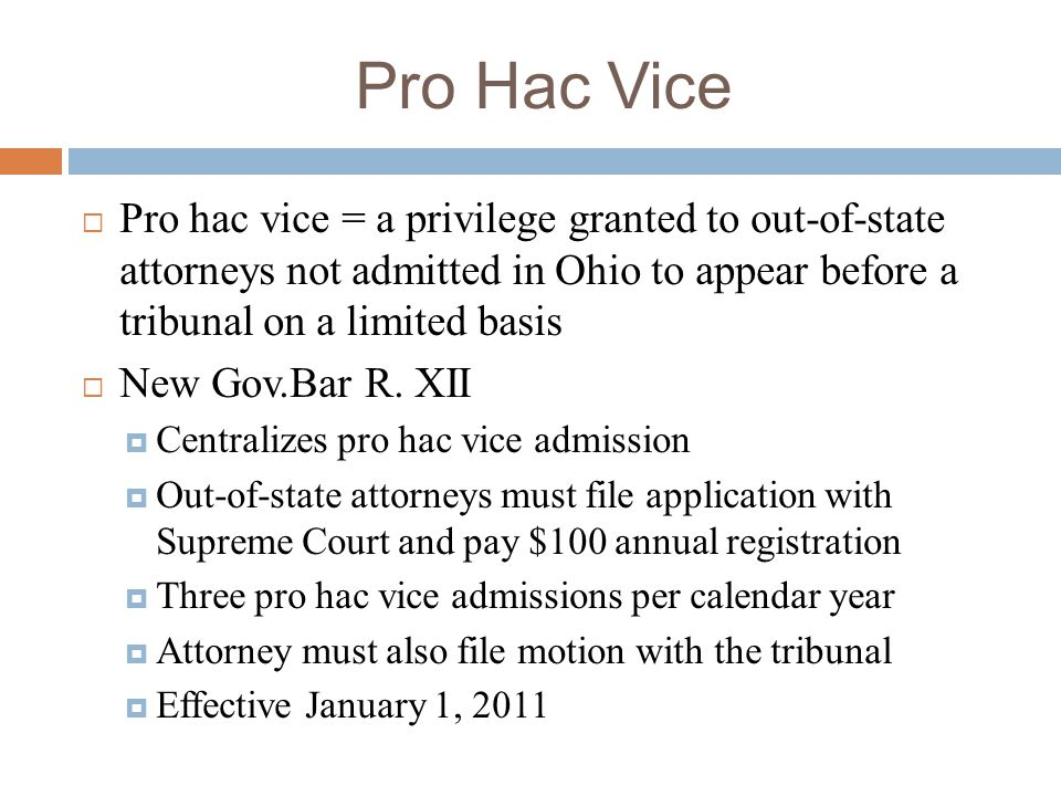 Pro Hac Vice Pro hac vice = a privilege granted to out-of-state attorneys not admitted in Ohio to appear before a tribunal on a limited basis.