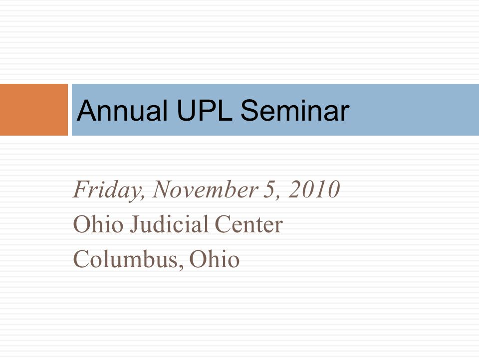 Annual UPL Seminar Friday, November 5, 2010 Ohio Judicial Center