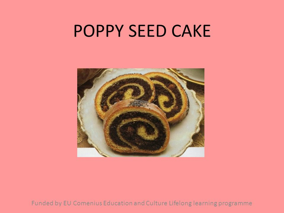 POPPY SEED CAKE Funded by EU Comenius Education and Culture Lifelong learning programme
