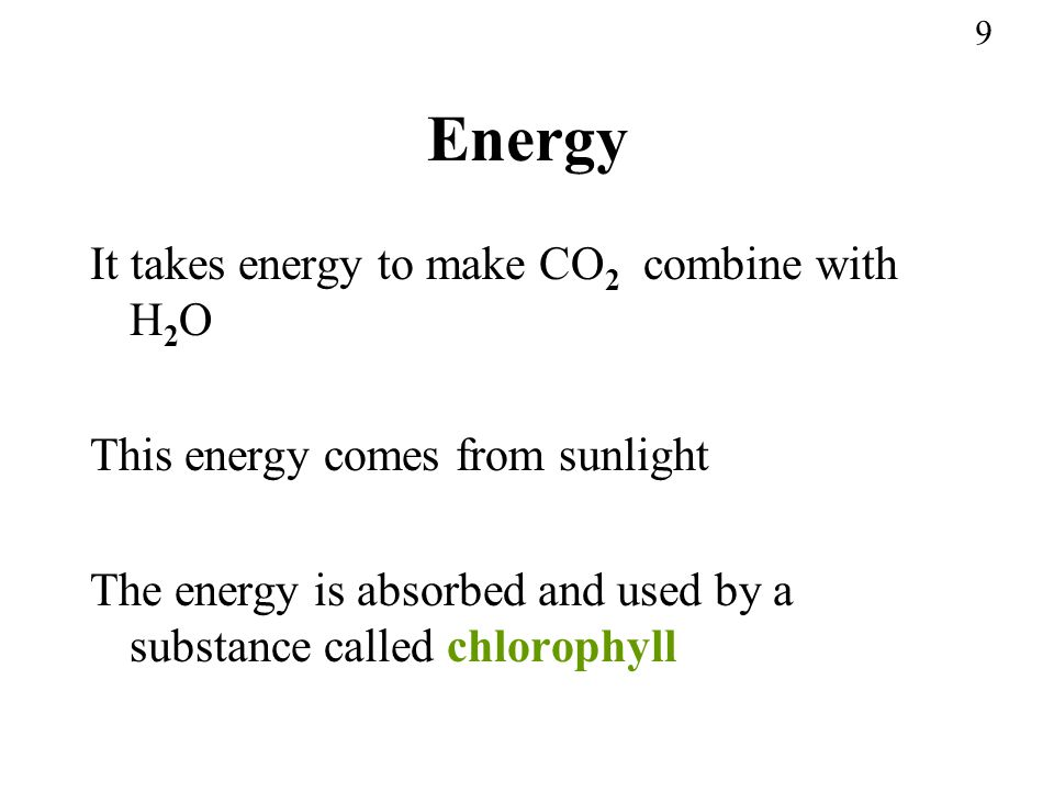 Energy It takes energy to make CO2 combine with H2O