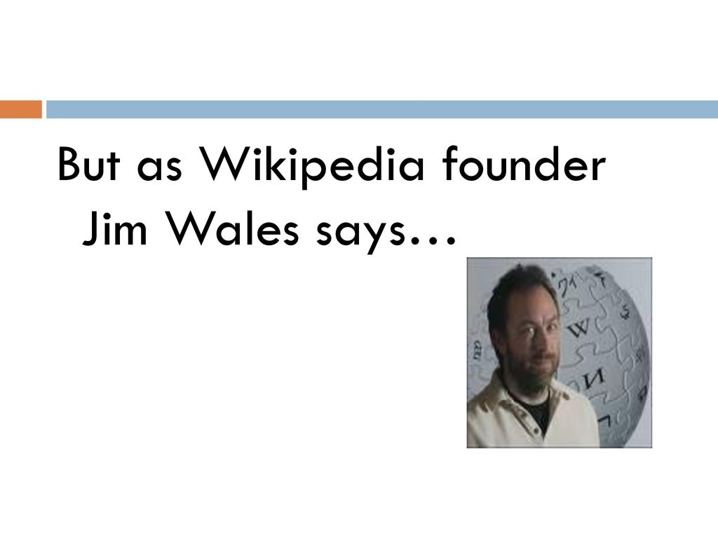 But as Wikipedia founder Jim Wales says…