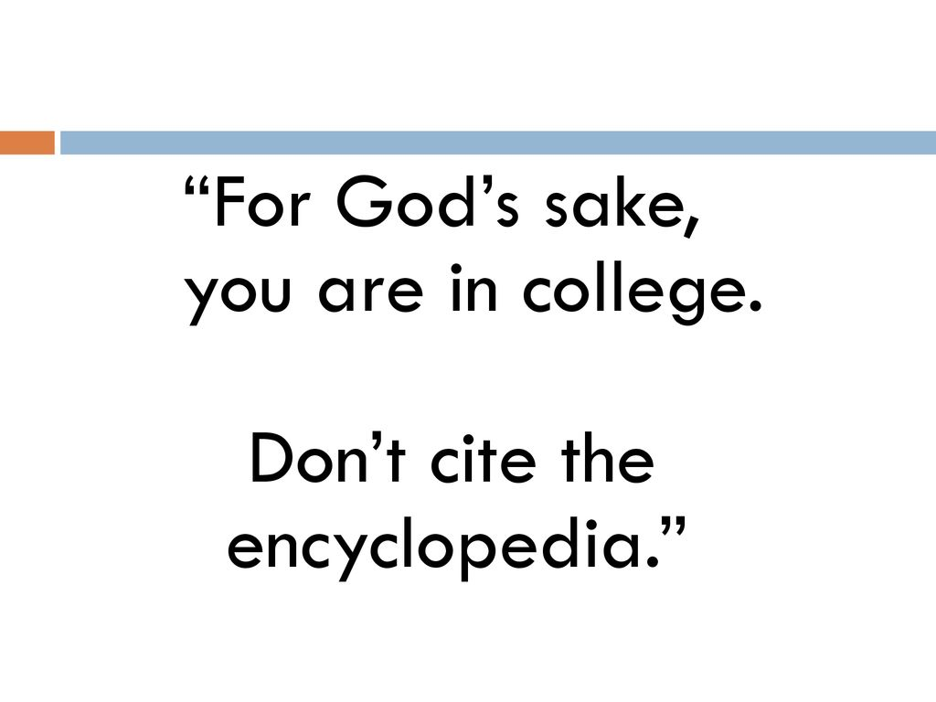 For God's sake, you are in college. Don't cite the encyclopedia.