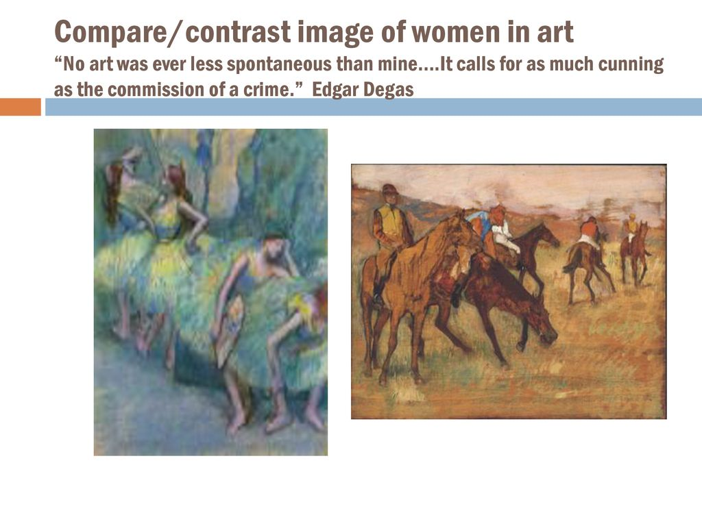 Compare/contrast image of women in art No art was ever less spontaneous than mine….It calls for as much cunning as the commission of a crime. Edgar Degas