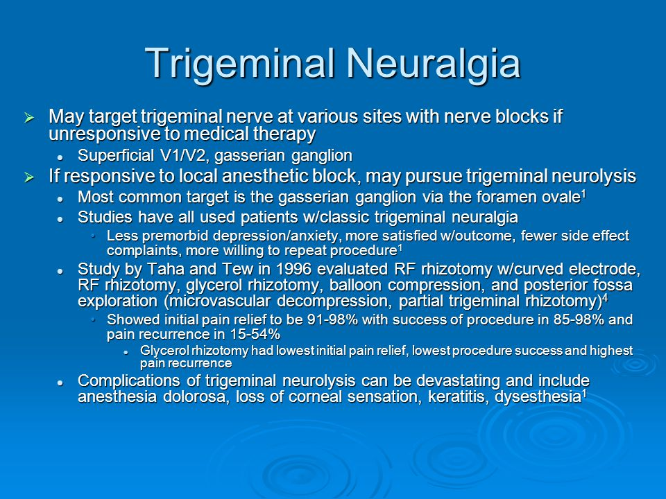 Trigeminal Neuralgia May target trigeminal nerve at various sites with nerve blocks if unresponsive to medical therapy.