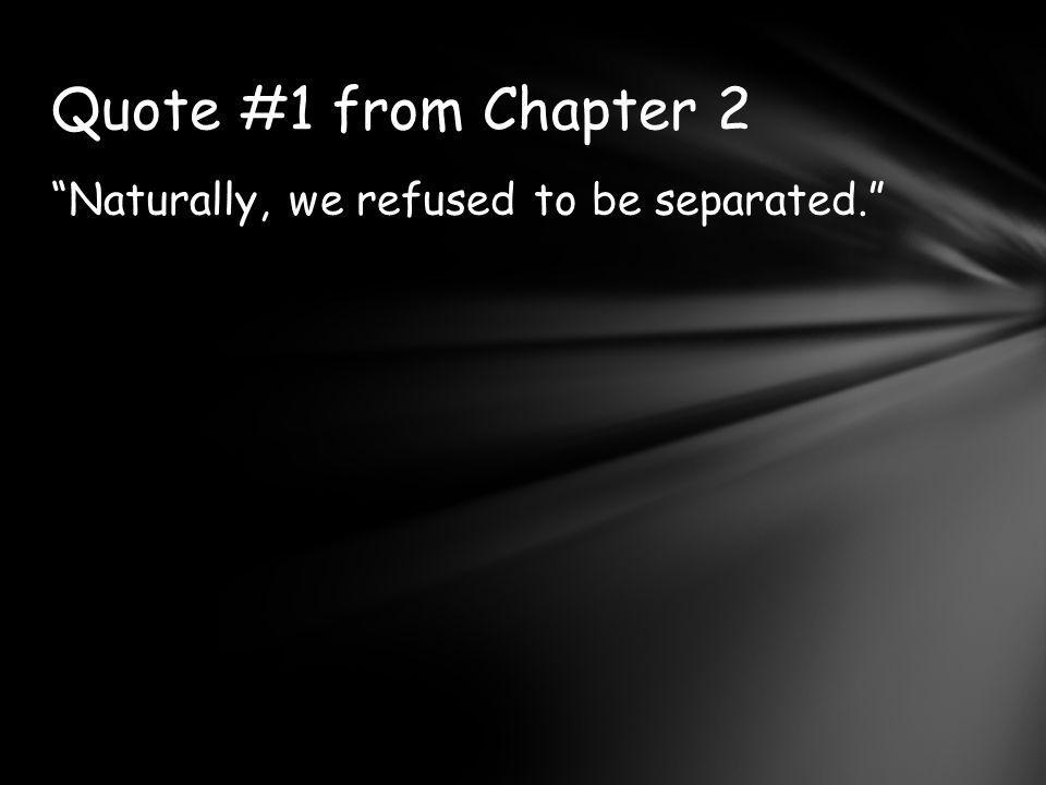 Quote #1 from Chapter 2 Naturally, we refused to be separated.
