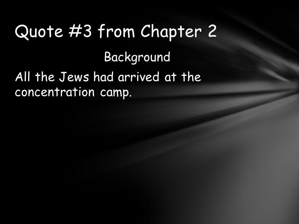 Background All the Jews had arrived at the concentration camp.