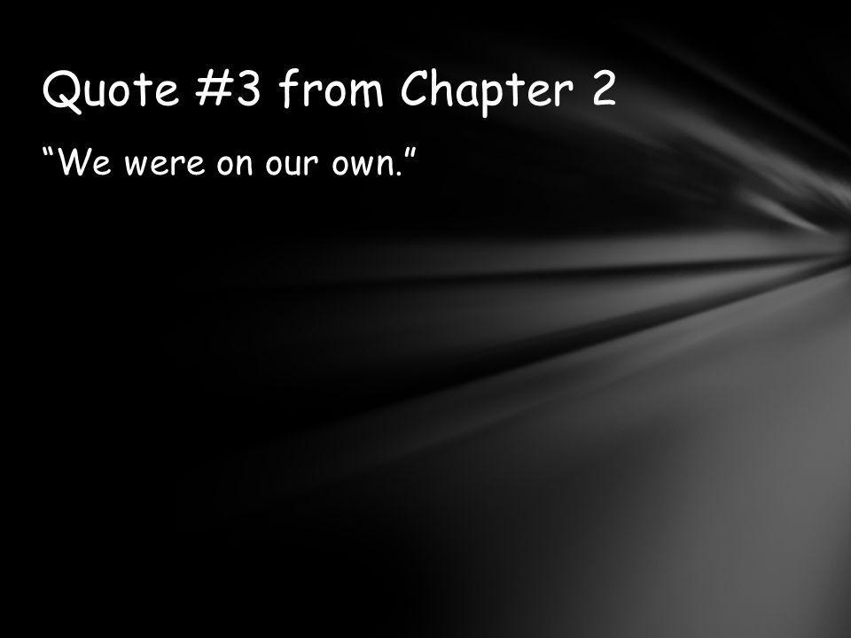 Quote #3 from Chapter 2 We were on our own.