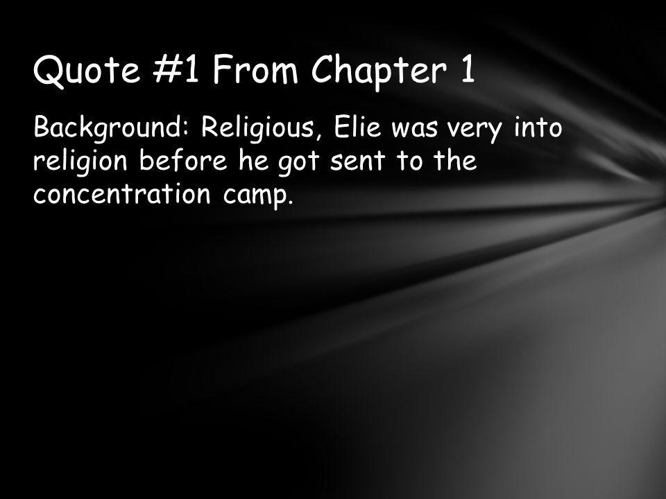 Quote #1 From Chapter 1 Background: Religious, Elie was very into religion before he got sent to the concentration camp.