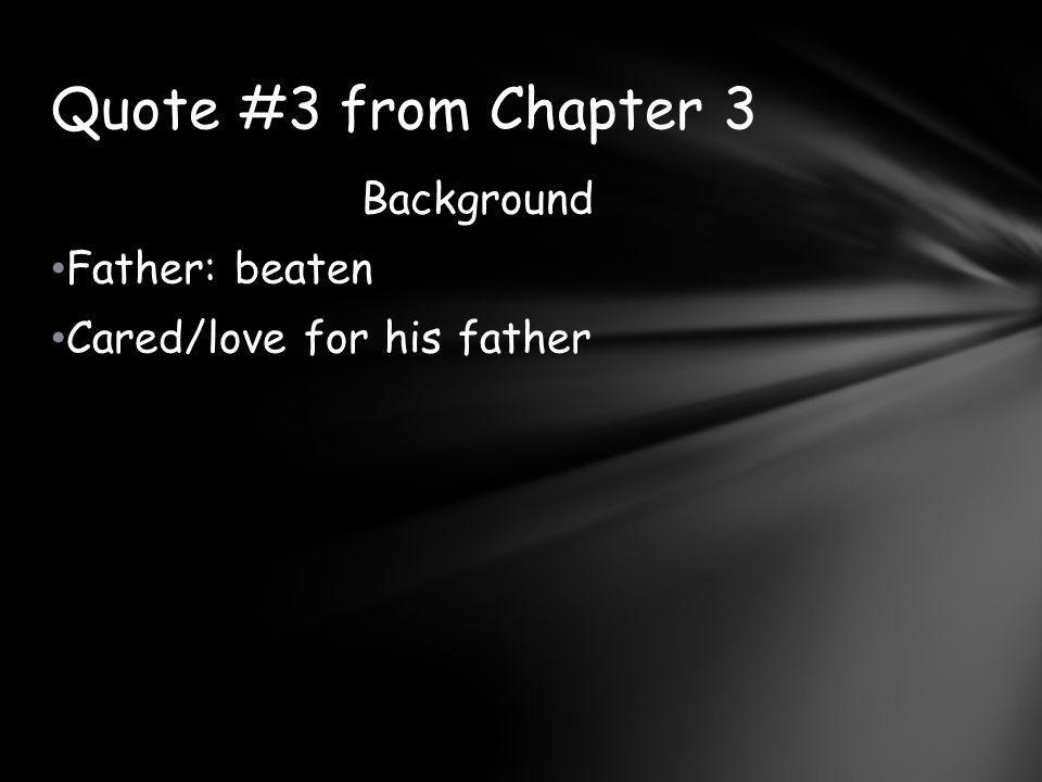Quote #3 from Chapter 3 Background Father: beaten