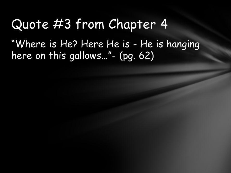 Quote #3 from Chapter 4 Where is He Here He is - He is hanging here on this gallows… - (pg. 62)