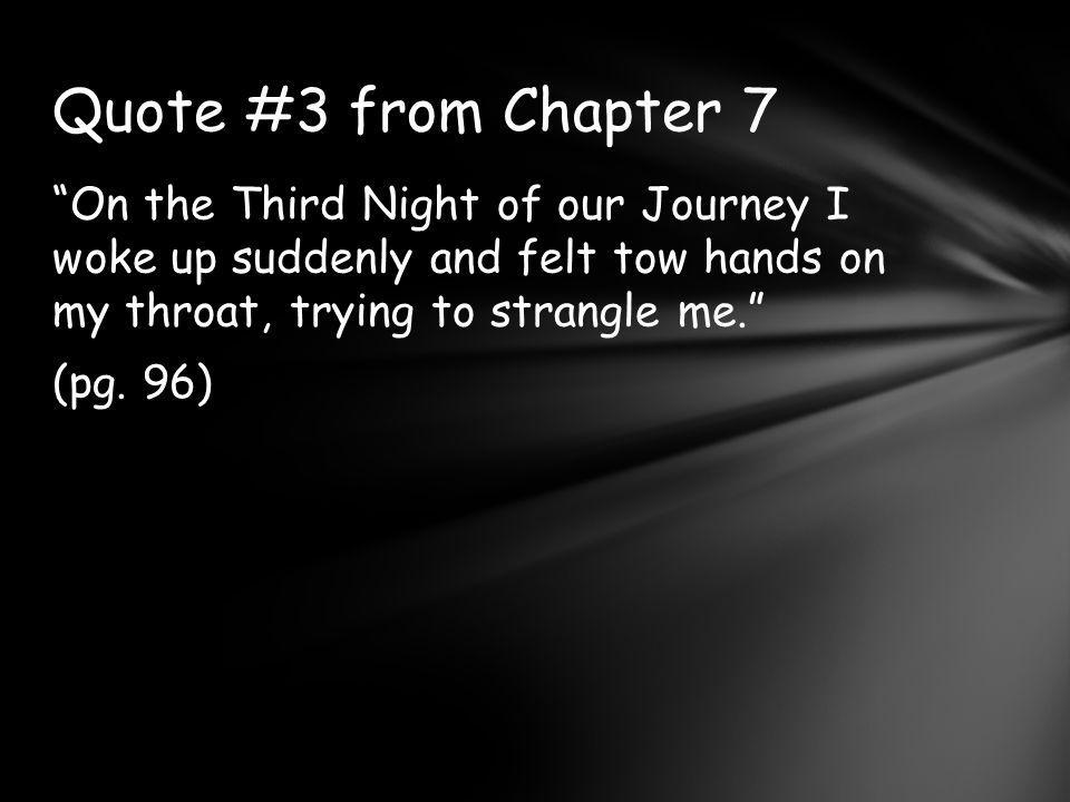 Quote #3 from Chapter 7 On the Third Night of our Journey I woke up suddenly and felt tow hands on my throat, trying to strangle me. (pg.
