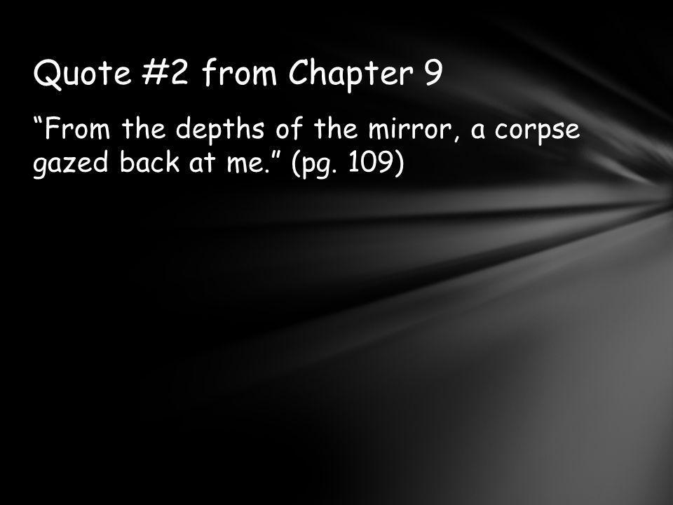 Quote #2 from Chapter 9 From the depths of the mirror, a corpse gazed back at me. (pg. 109)