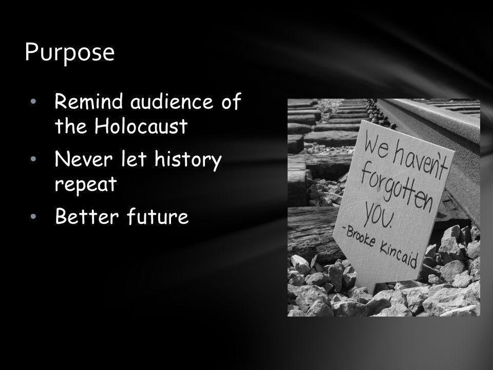 Purpose Remind audience of the Holocaust Never let history repeat