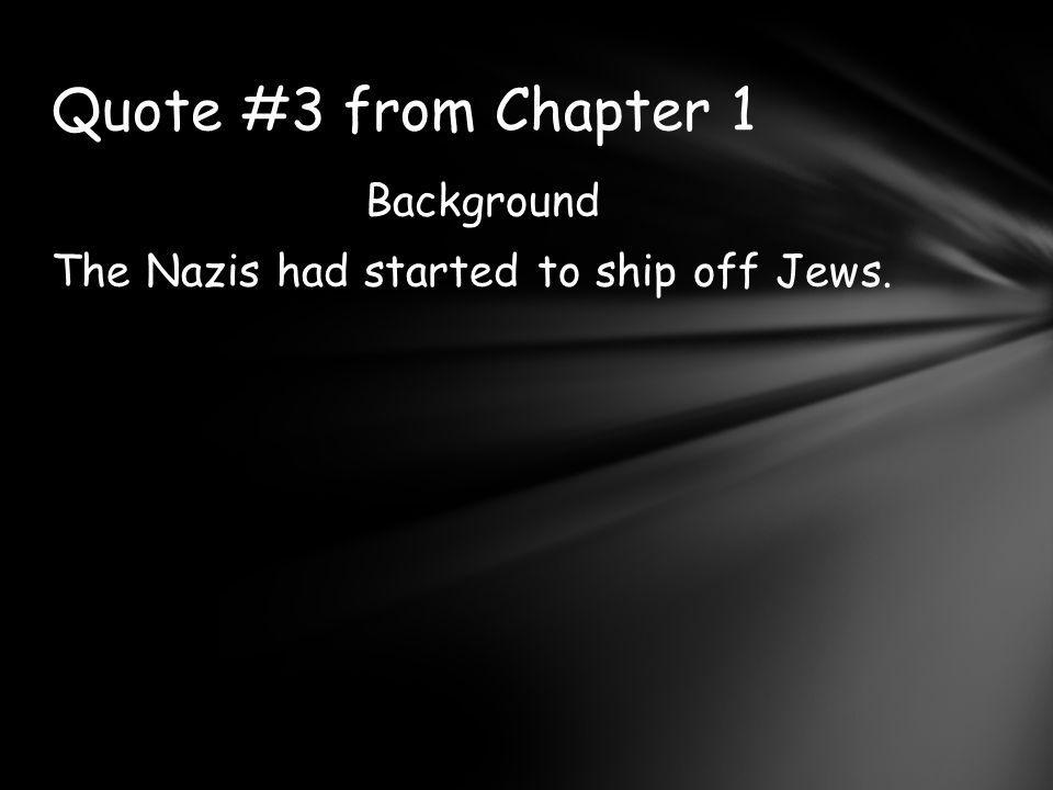 Background The Nazis had started to ship off Jews.