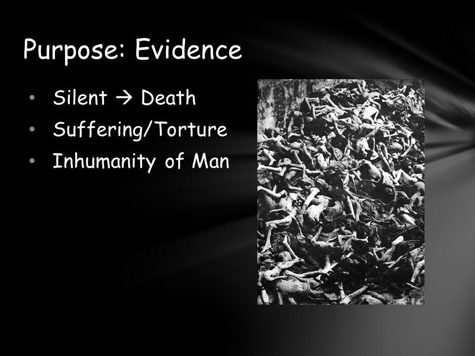 Purpose: Evidence Silent  Death Suffering/Torture Inhumanity of Man