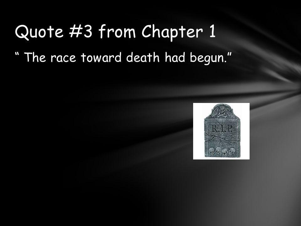Quote #3 from Chapter 1 The race toward death had begun.