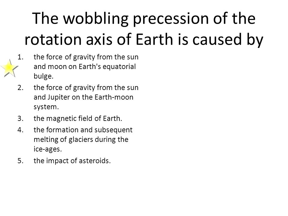 The wobbling precession of the rotation axis of Earth is caused by