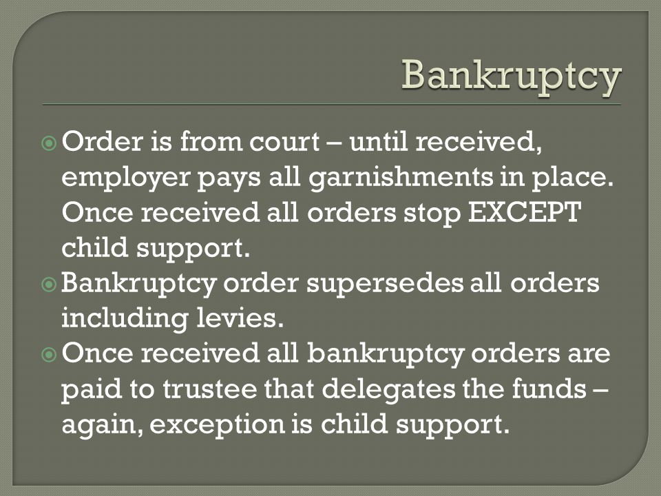 Bankruptcy Order is from court – until received, employer pays all garnishments in place. Once received all orders stop EXCEPT child support.