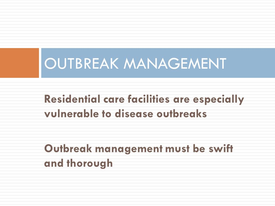 OUTBREAK MANAGEMENT Residential care facilities are especially vulnerable to disease outbreaks.