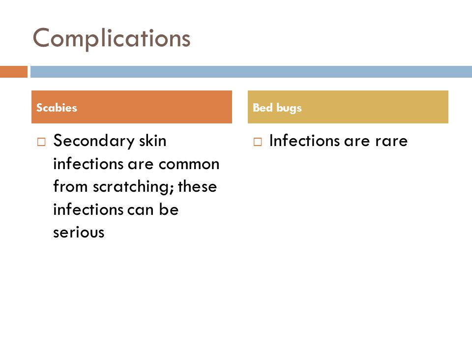 Complications Scabies. Bed bugs. Secondary skin infections are common from scratching; these infections can be serious.